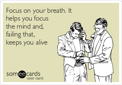Focus on your breath. It helps you focus the mind and, failing that, keeps you alive