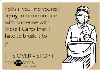 Folks if you find yourself trying to communicate with someone with these ECards than I hate to break it to you................................................................................  IT IS OVER - STOP IT