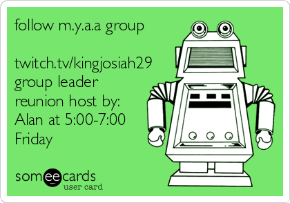 follow m.y.a.a group  twitch.tv/kingjosiah29 group leader reunion host by: Alan at 5:00-7:00 Friday