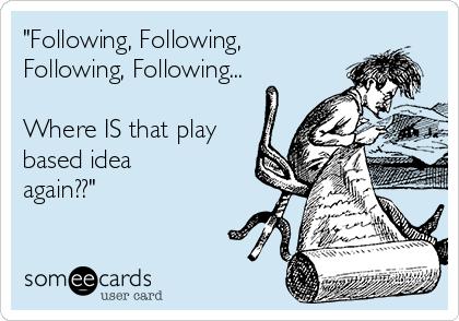 """Following, Following, Following, Following...  Where IS that play based idea again??"""