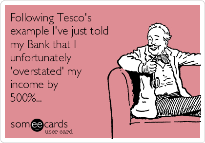 Following Tesco's example I've just told my Bank that I unfortunately 'overstated' my income by 500%...