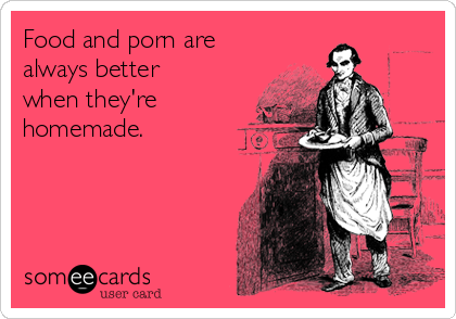 Food and porn are always better when they're homemade.