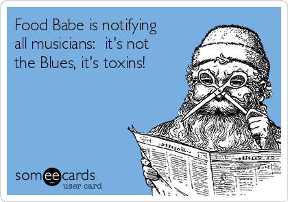 Food Babe is notifying all musicians:  it's not the Blues, it's toxins!