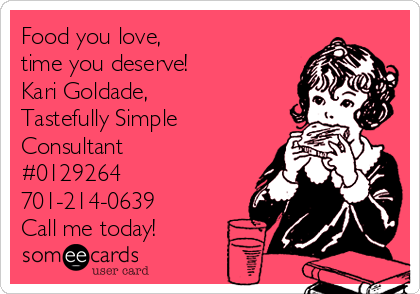 Food you love,  time you deserve! Kari Goldade, Tastefully Simple Consultant #0129264 701-214-0639 Call me today!