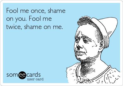 Fool me once, shame on you. Fool me twice, shame on me.