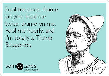 Fool me once, shame on you. Fool me twice, shame on me. Fool me hourly, and I'm totally a Trump Supporter.
