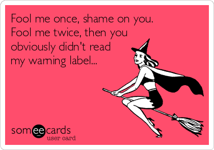 Fool me once, shame on you. Fool me twice, then you obviously didn't read my warning label...