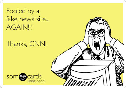 Fooled by a  fake news site... AGAIN!!!  Thanks, CNN!