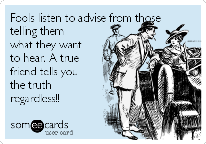 Fools listen to advise from those telling them what they want to hear. A true friend tells you the truth regardless!!