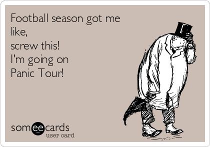 Football season got me like,  screw this! I'm going on  Panic Tour!
