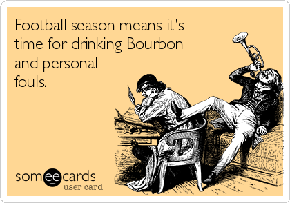 Football season means it's time for drinking Bourbon and personal fouls.