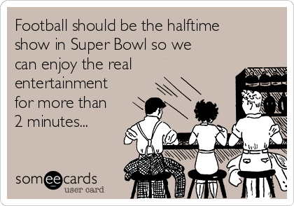 Football should be the halftime show in Super Bowl so we can enjoy the real entertainment for more than 2 minutes...