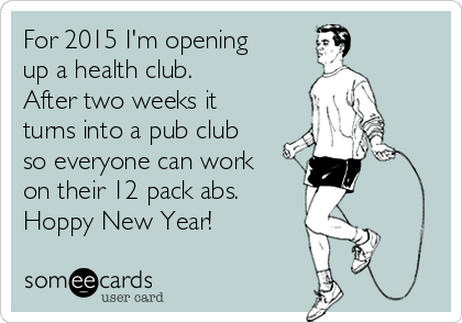 For 2015 I'm opening up a health club.  After two weeks it turns into a pub club so everyone can work on their 12 pack abs. Hoppy New Year!
