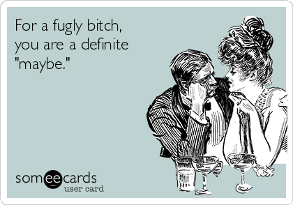 "For a fugly bitch, you are a definite ""maybe."""