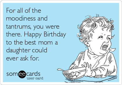 for all of the moodiness and tantrums you were there happy birthday to the