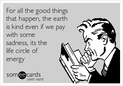 For all the good things that happen, the earth is kind even if we pay with some sadness, its the life circle of energy