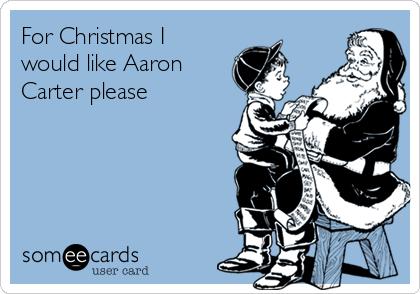 For Christmas I would like Aaron Carter please