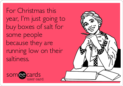 For Christmas this year, I'm just going to buy boxes of salt for some people because they are running low on their saltiness.