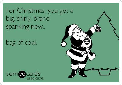 For Christmas, you get a big, shiny, brand spanking new...  bag of coal.