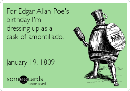 For Edgar Allan Poe's birthday I'm dressing up as a cask of amontillado.   January 19, 1809