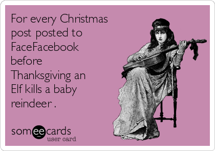 For every Christmas post posted to FaceFacebook before Thanksgiving an Elf kills a baby reindeer .