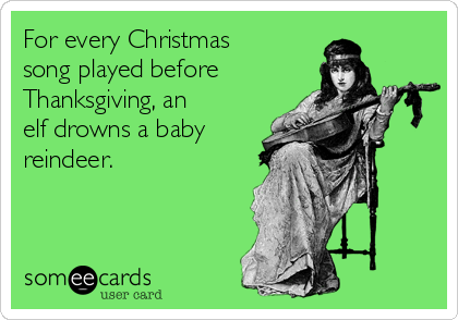 For every Christmas song played before Thanksgiving, an  elf drowns a baby reindeer.