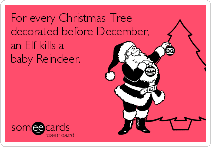 for every christmas tree decorated before december an elf kills a baby reindeer - Is November Too Early For Christmas Decorations