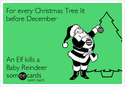 For every Christmas Tree lit before December     An Elf kills a  Baby Reindeer