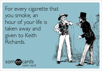 For every cigarette that you smoke, an hour of your life is taken away and given to Keith Richards.