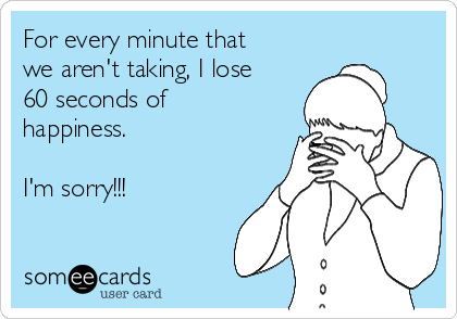 For every minute that we aren't taking, I lose 60 seconds of happiness.    I'm sorry!!!