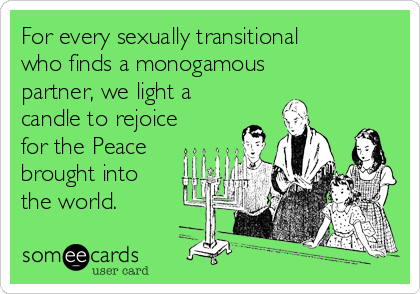 For every sexually transitional who finds a monogamous partner, we light a candle to rejoice for the Peace brought into the world.