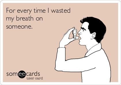 For every time I wasted my breath on someone.