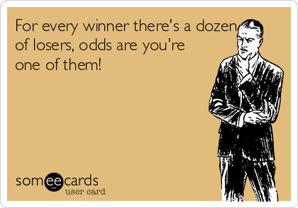 For every winner there's a dozen of losers, odds are you're one of them!