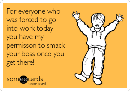 For everyone who was forced to go into work today you have my permisson to smack your boss once you get there!