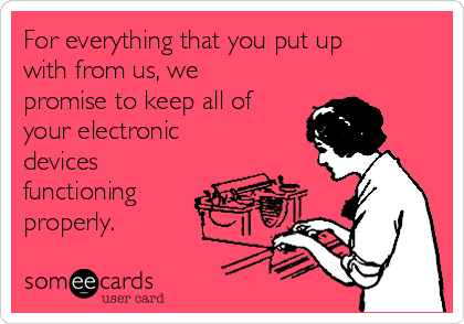 For everything that you put up with from us, we promise to keep all of your electronic devices functioning properly.