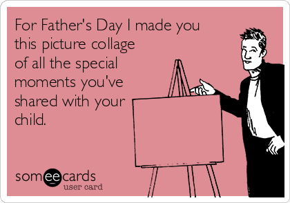 For Father's Day I made you this picture collage of all the special  moments you've shared with your  child.