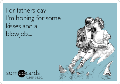 For fathers day I'm hoping for some kisses and a blowjob....
