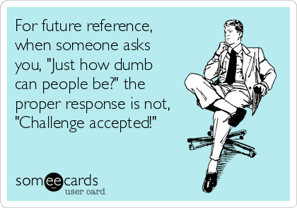"For future reference, when someone asks you, ""Just how dumb can people be?"" the proper response is not, ""Challenge accepted!"""