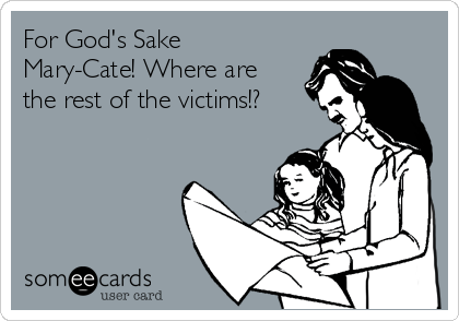 For God's Sake Mary-Cate! Where are the rest of the victims!?