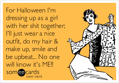 For Halloween I'm dressing up as a girl with her shit together; I'll just wear a nice outfit, do my hair & make up, smile and be upbeat... No one will know it's ME!!