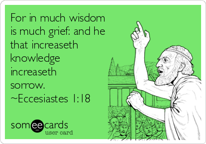 For in much wisdom is much grief: and he that increaseth knowledge increaseth sorrow. ~Eccesiastes 1:18