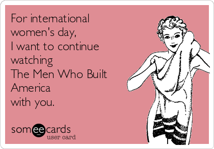 For international women's day,  I want to continue watching  The Men Who Built America  with you.