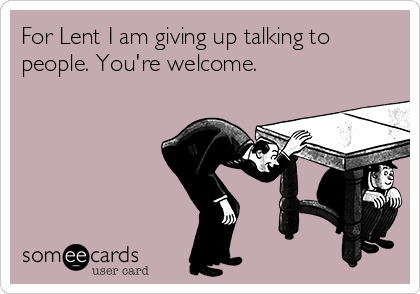 For Lent I am giving up talking to people. You're welcome.