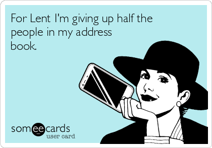For Lent I'm giving up half the people in my address book.
