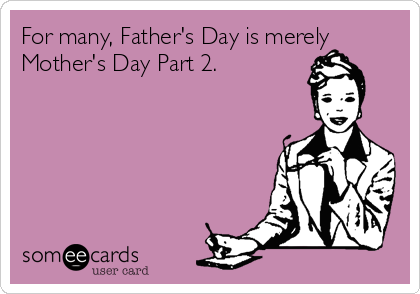 For many, Father's Day is merely Mother's Day Part 2.