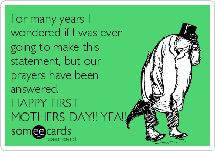 For many years I wondered if I was ever going to make this statement, but our prayers have been answered. HAPPY FIRST MOTHERS DAY!! YEA!!