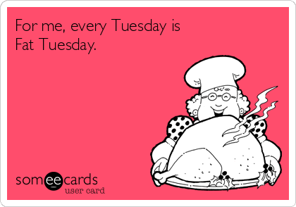 For me, every Tuesday is  Fat Tuesday.