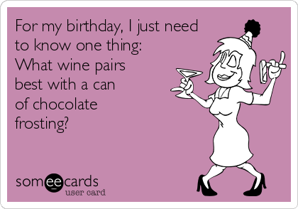 For my birthday, I just need to know one thing: What wine pairs    best with a can          of chocolate             frosting?