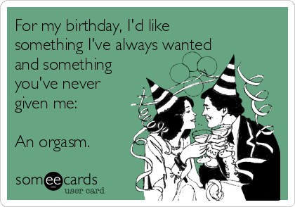 For my birthday, I'd like something I've always wanted and something you've never given me:  An orgasm.