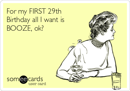 For my FIRST 29th Birthday all I want is BOOZE, ok?